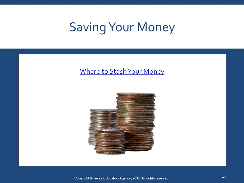 Saving Your Money Where to Stash Your Money (click on link) Copyright © Texas Education Agency, 2014.
