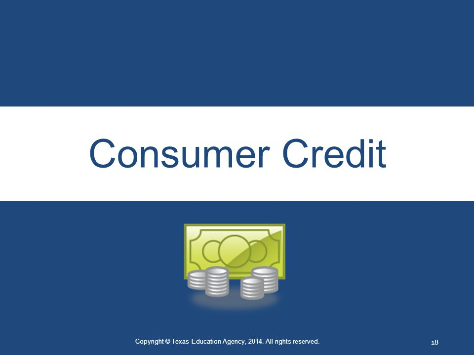 Consumer Credit Copyright © Texas Education Agency, 2014. All rights reserved. 18