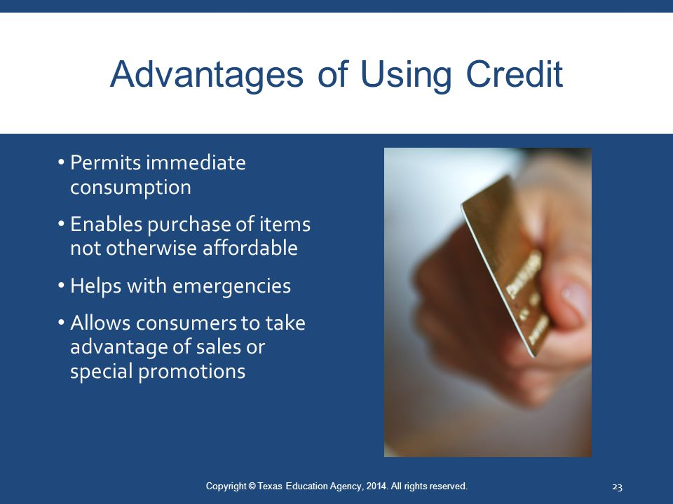 Advantages of Using Credit Permits immediate consumption Enables purchase of items not otherwise affordable Helps with emergencies Allows consumers to take advantage of sales or special promotions Copyright © Texas Education Agency, 2014.