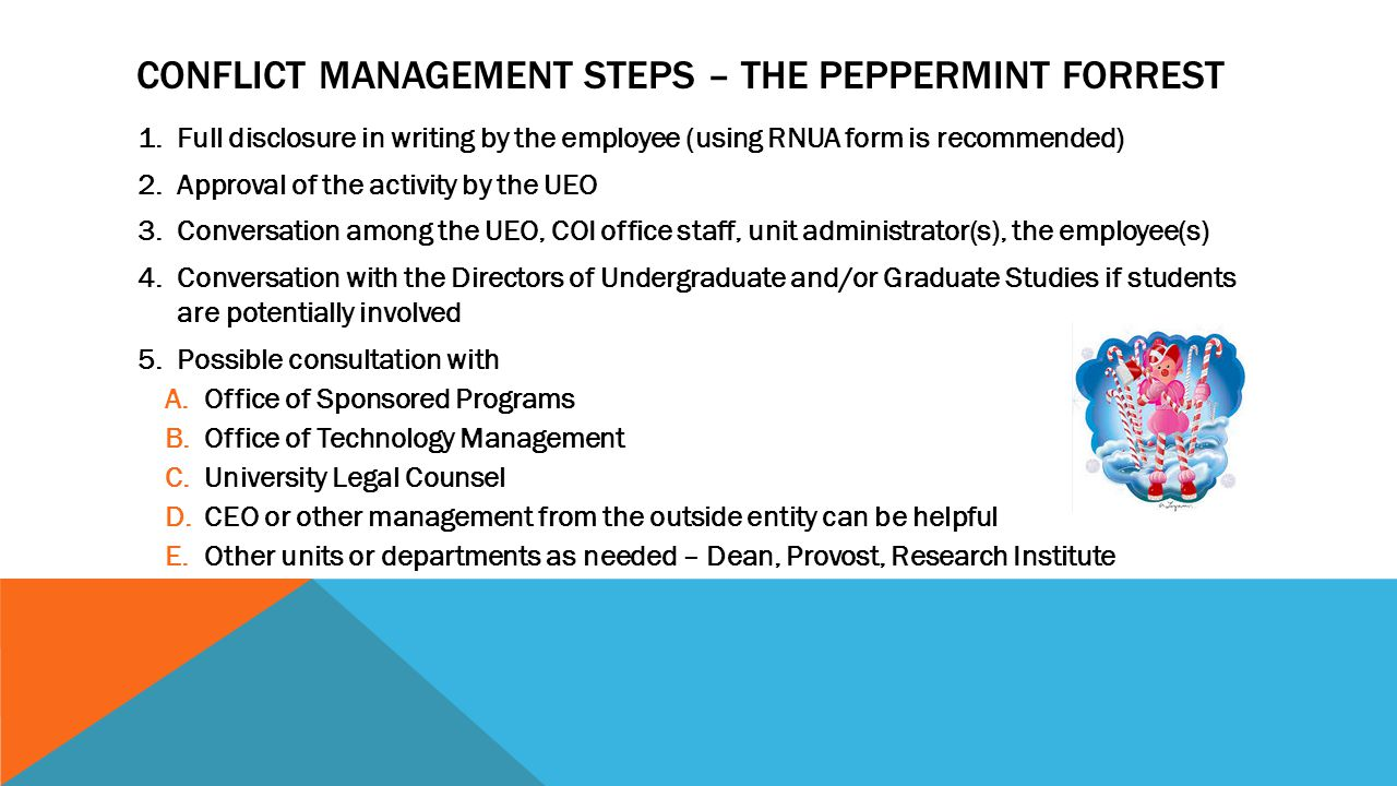 CONFLICT MANAGEMENT STEPS – THE PEPPERMINT FORREST 1.Full disclosure in writing by the employee (using RNUA form is recommended) 2.Approval of the activity by the UEO 3.Conversation among the UEO, COI office staff, unit administrator(s), the employee(s) 4.Conversation with the Directors of Undergraduate and/or Graduate Studies if students are potentially involved 5.Possible consultation with A.Office of Sponsored Programs B.Office of Technology Management C.University Legal Counsel D.CEO or other management from the outside entity can be helpful E.Other units or departments as needed – Dean, Provost, Research Institute