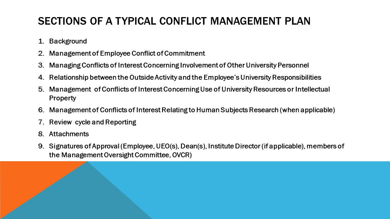 SECTIONS OF A TYPICAL CONFLICT MANAGEMENT PLAN 1.Background 2.Management of Employee Conflict of Commitment 3.Managing Conflicts of Interest Concerning Involvement of Other University Personnel 4.Relationship between the Outside Activity and the Employee's University Responsibilities 5.Management of Conflicts of Interest Concerning Use of University Resources or Intellectual Property 6.Management of Conflicts of Interest Relating to Human Subjects Research (when applicable) 7.Review cycle and Reporting 8.Attachments 9.Signatures of Approval (Employee, UEO(s), Dean(s), Institute Director (if applicable), members of the Management Oversight Committee, OVCR)