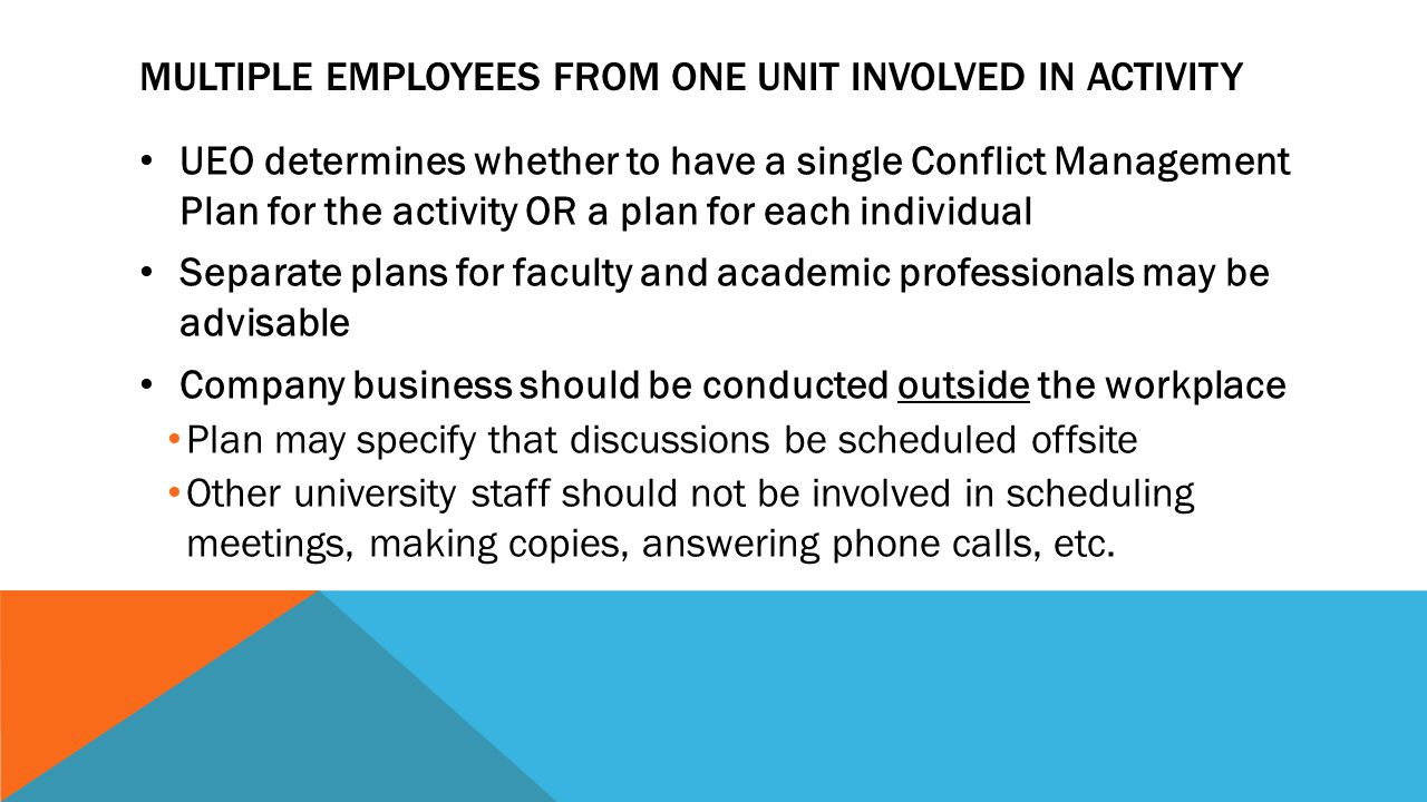 MULTIPLE EMPLOYEES FROM ONE UNIT INVOLVED IN ACTIVITY UEO determines whether to have a single Conflict Management Plan for the activity OR a plan for each individual Separate plans for faculty and academic professionals may be advisable Company business should be conducted outside the workplace Plan may specify that discussions be scheduled offsite Other university staff should not be involved in scheduling meetings, making copies, answering phone calls, etc.