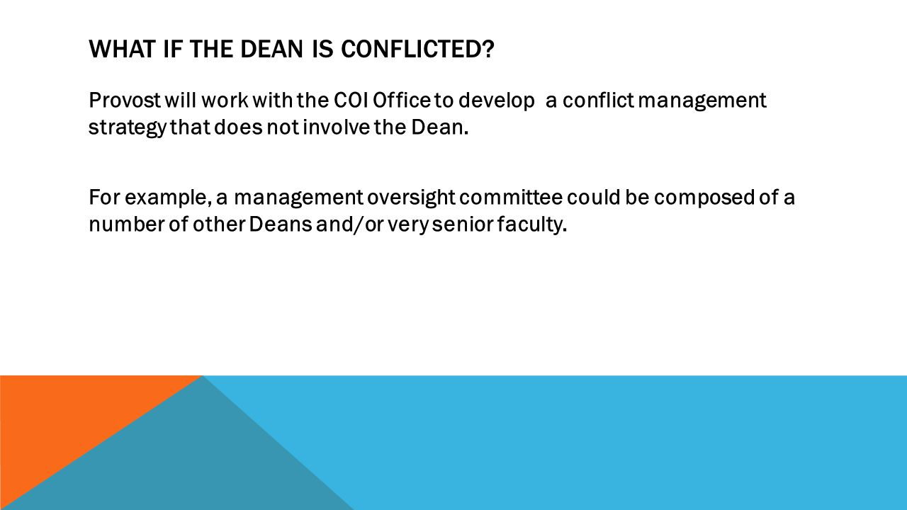 WHAT IF THE DEAN IS CONFLICTED? Provost will work with the COI Office to develop a conflict management strategy that does not involve the Dean. For ex