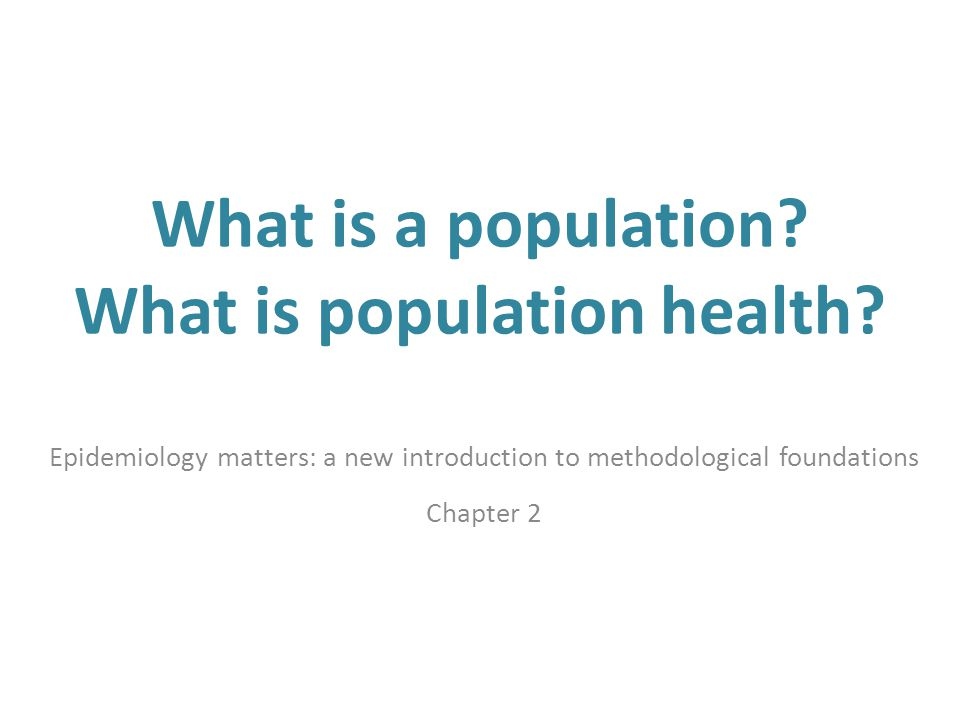 What is a population? What is population health? Epidemiology matters: a new introduction to methodological foundations Chapter 2