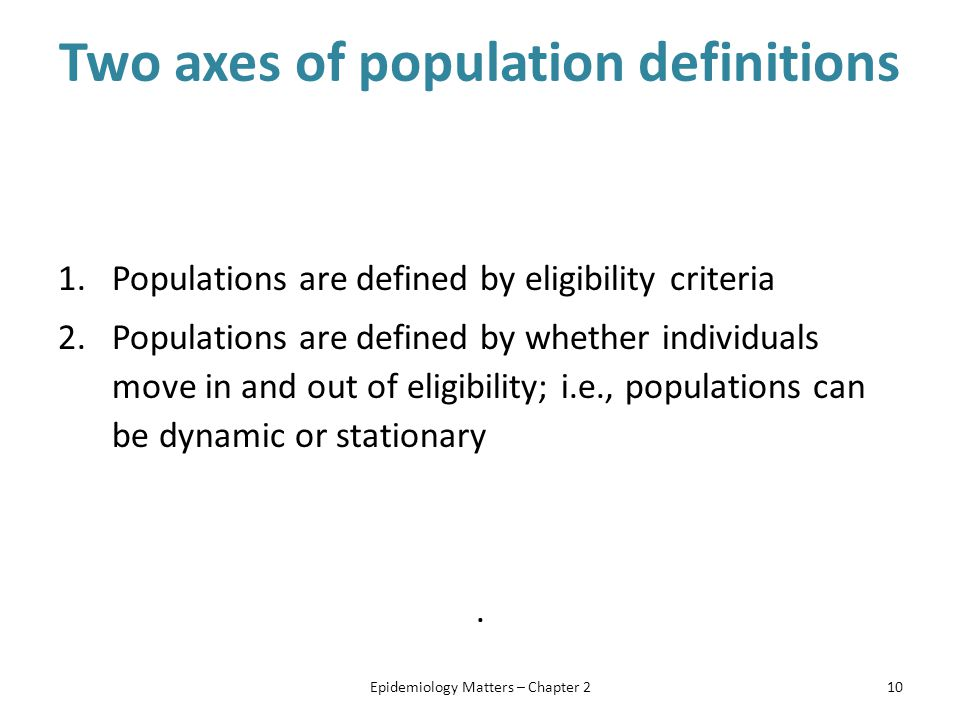 Two axes of population definitions 1.Populations are defined by eligibility criteria 2.Populations are defined by whether individuals move in and out