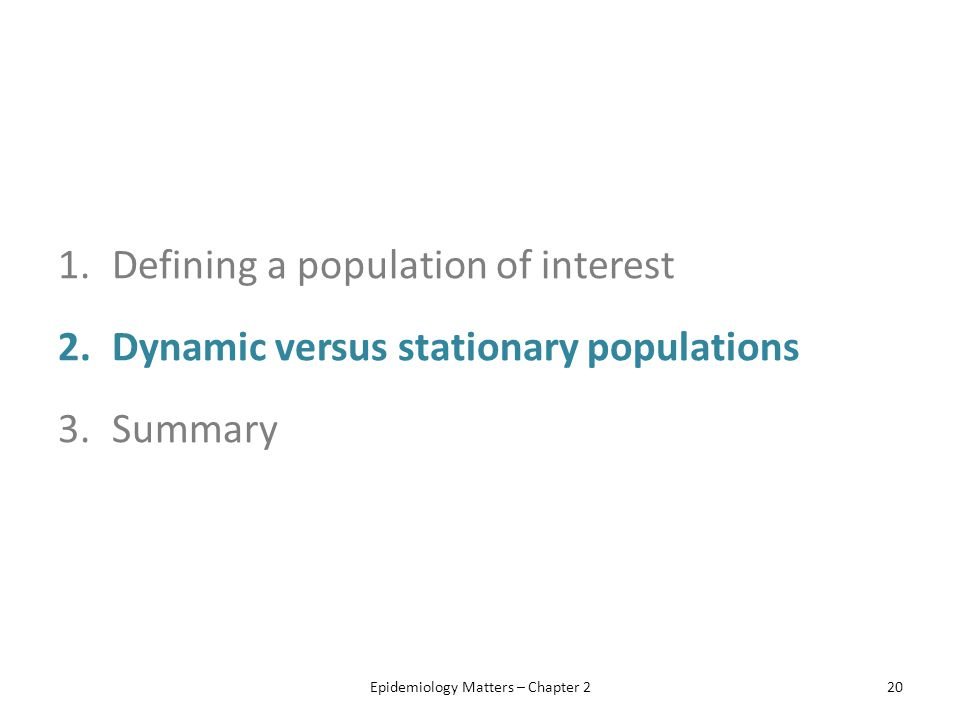 1.Defining a population of interest 2.Dynamic versus stationary populations 3.Summary Epidemiology Matters – Chapter 220