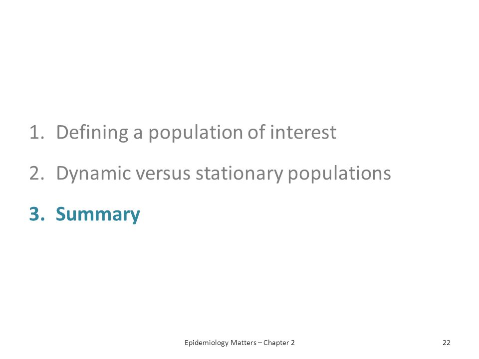 1.Defining a population of interest 2.Dynamic versus stationary populations 3.Summary Epidemiology Matters – Chapter 222
