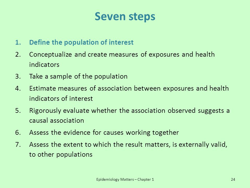 Seven steps 1.Define the population of interest 2.Conceptualize and create measures of exposures and health indicators 3.Take a sample of the populati