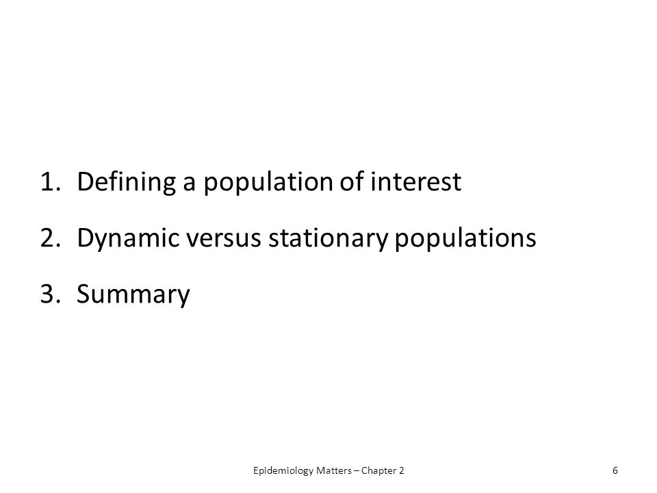 1.Defining a population of interest 2.Dynamic versus stationary populations 3.Summary Epidemiology Matters – Chapter 26