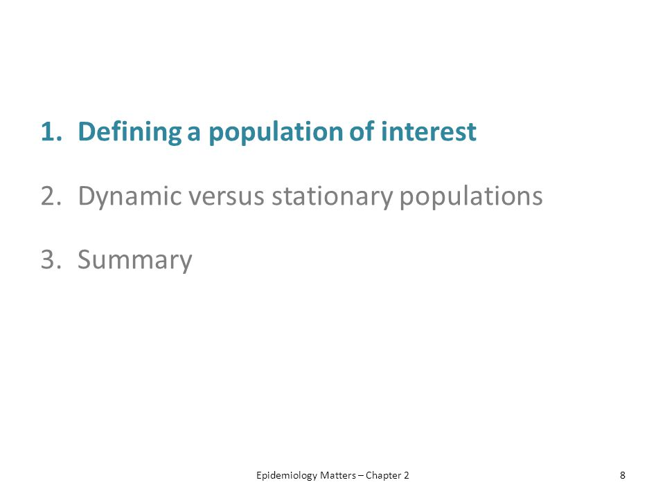 1.Defining a population of interest 2.Dynamic versus stationary populations 3.Summary Epidemiology Matters – Chapter 28