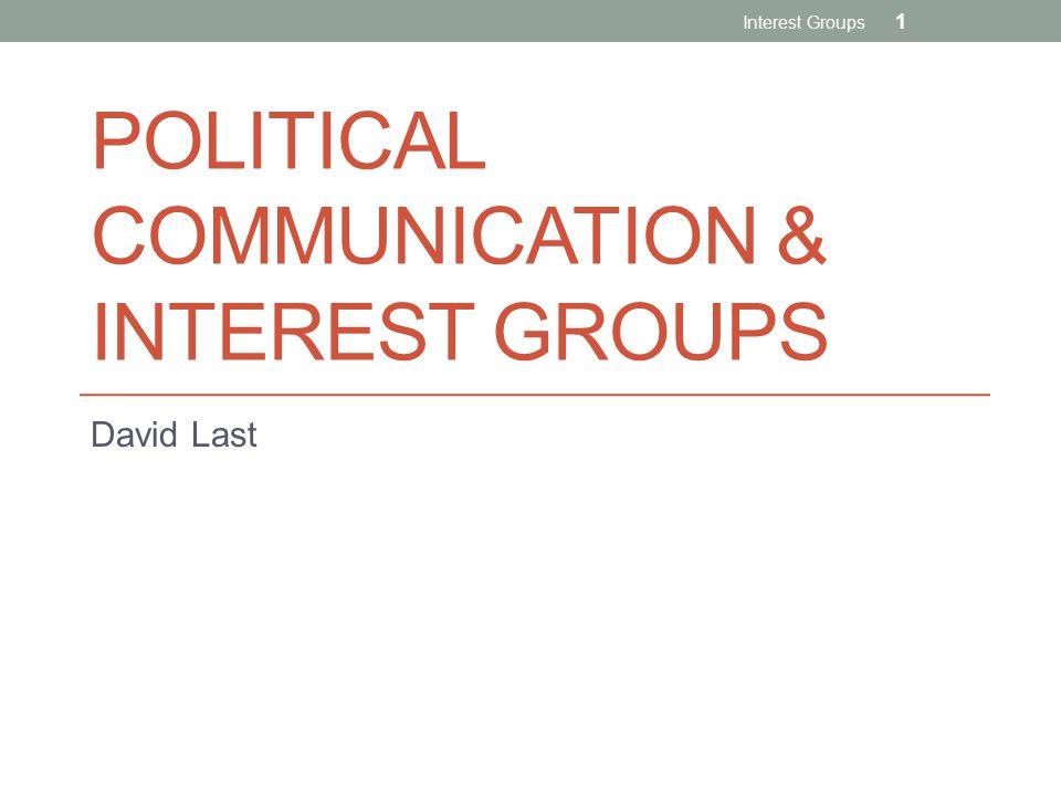 POLITICAL COMMUNICATION & INTEREST GROUPS David Last Interest Groups 1