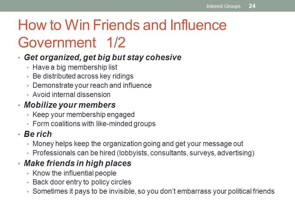 How to Win Friends and Influence Government 1/2 Get organized, get big but stay cohesive Have a big membership list Be distributed across key ridings Demonstrate your reach and influence Avoid internal dissension Mobilize your members Keep your membership engaged Form coalitions with like-minded groups Be rich Money helps keep the organization going and get your message out Professionals can be hired (lobbyists, consultants, surveys, advertising) Make friends in high places Know the influential people Back door entry to policy circles Sometimes it pays to be invisible, so you don't embarrass your political friends Interest Groups 24