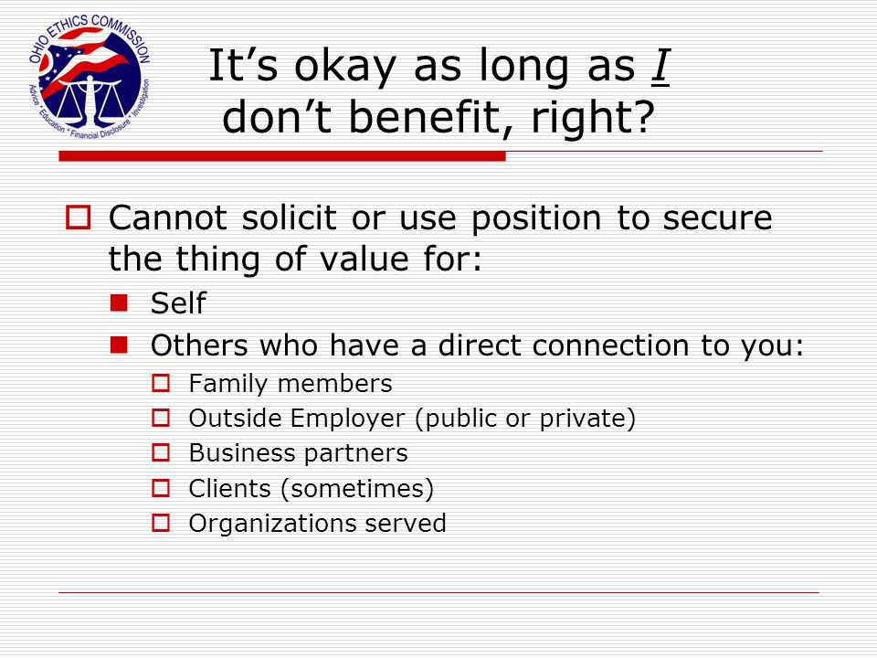 It's okay as long as I don't benefit, right?  Cannot solicit or use position to secure the thing of value for: Self Others who have a direct connecti