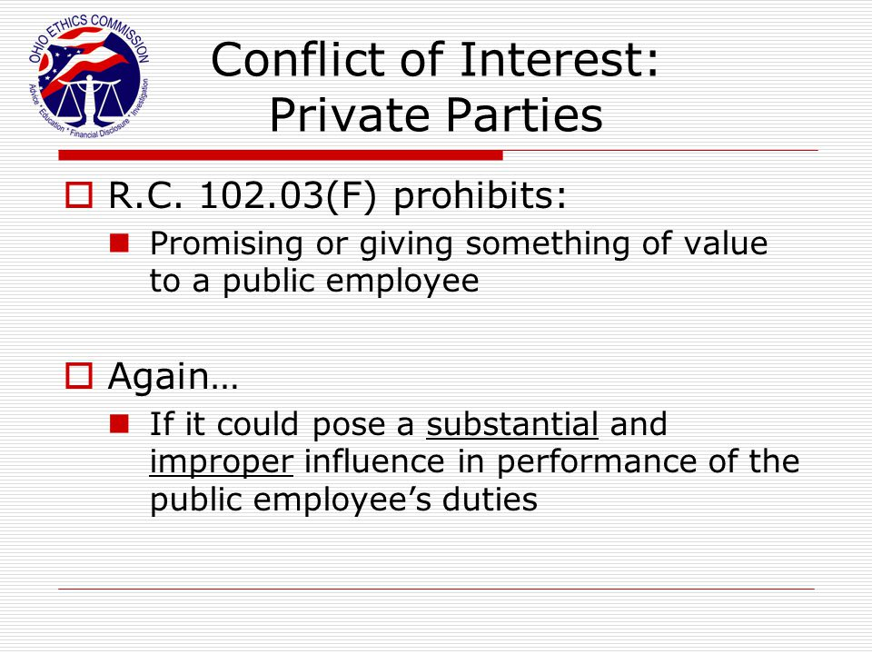 Conflict of Interest: Private Parties  R.C. 102.03(F) prohibits: Promising or giving something of value to a public employee  Again… If it could pos