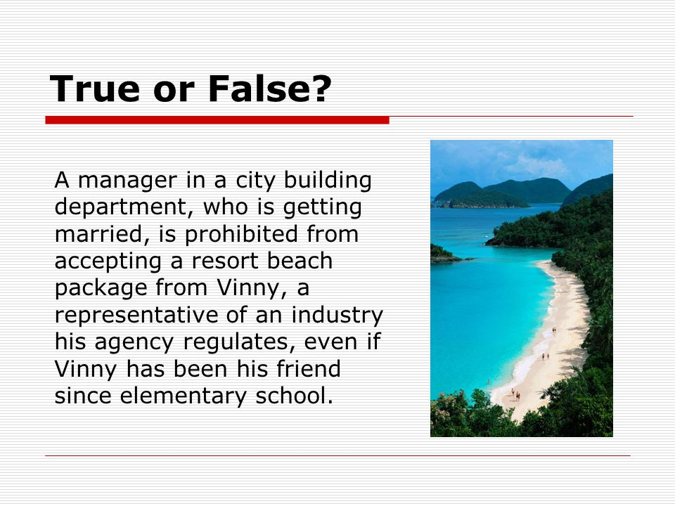 True or False? A manager in a city building department, who is getting married, is prohibited from accepting a resort beach package from Vinny, a repr