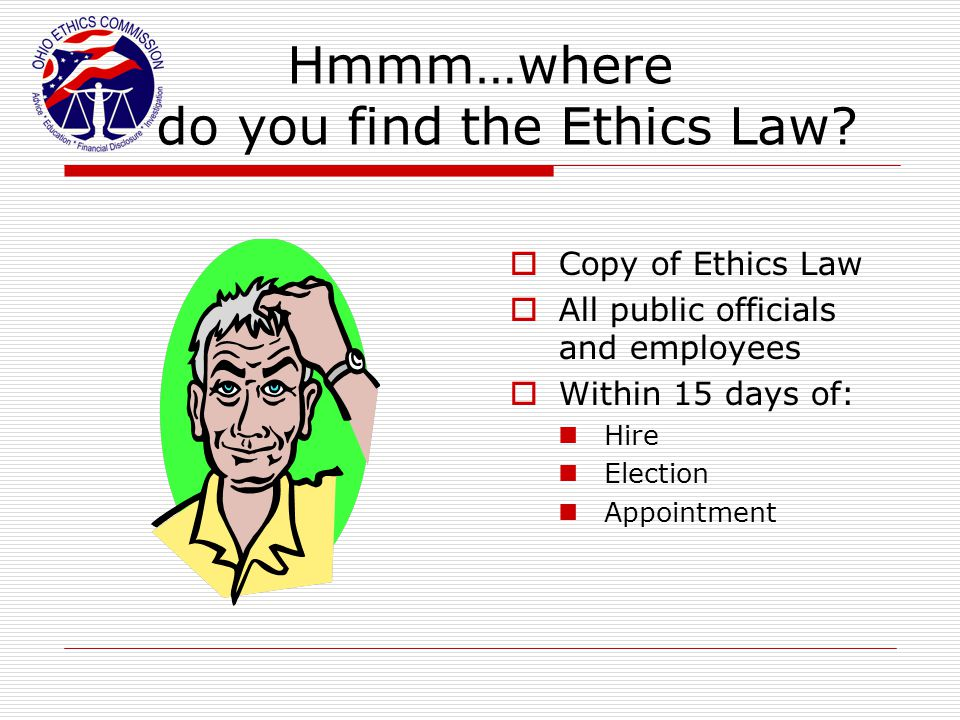 Hmmm…where do you find the Ethics Law?  Copy of Ethics Law  All public officials and employees  Within 15 days of: Hire Election Appointment