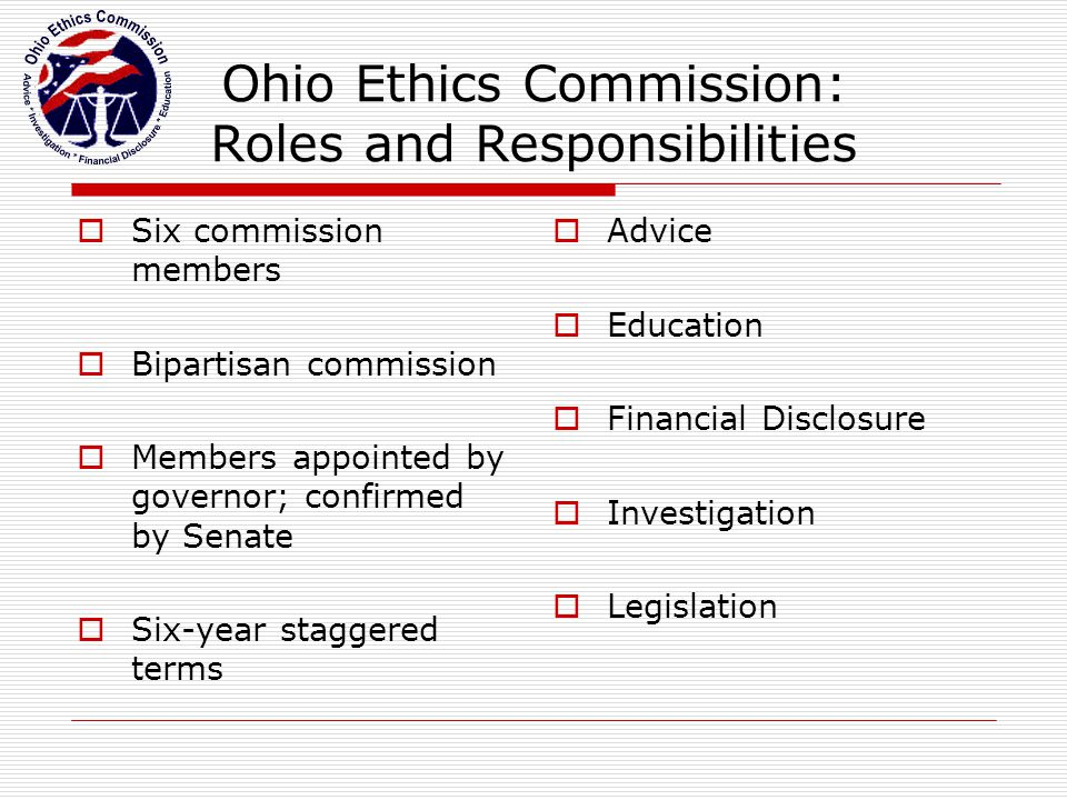 Ohio Ethics Commission: Roles and Responsibilities  Six commission members  Bipartisan commission  Members appointed by governor; confirmed by Sena