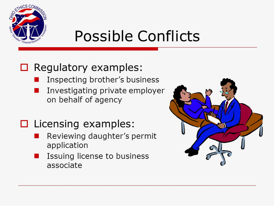 Possible Conflicts  Regulatory examples: Inspecting brother's business Investigating private employer on behalf of agency  Licensing examples: Revie