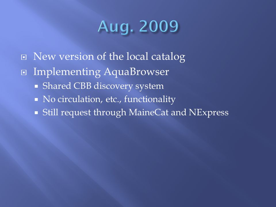  New version of the local catalog  Implementing AquaBrowser  Shared CBB discovery system  No circulation, etc., functionality  Still request through MaineCat and NExpress