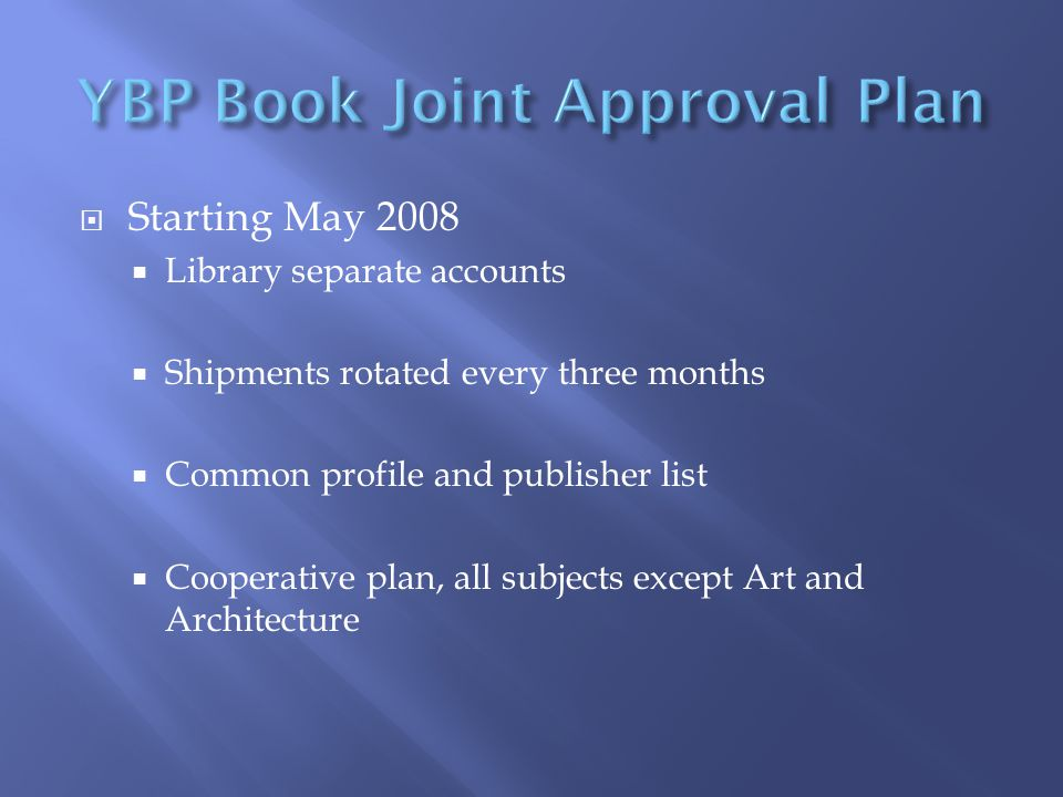  Starting May 2008  Library separate accounts  Shipments rotated every three months  Common profile and publisher list  Cooperative plan, all subjects except Art and Architecture
