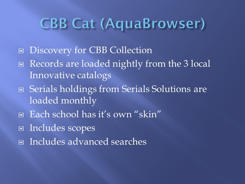  Discovery for CBB Collection  Records are loaded nightly from the 3 local Innovative catalogs  Serials holdings from Serials Solutions are loaded monthly  Each school has it's own skin  Includes scopes  Includes advanced searches