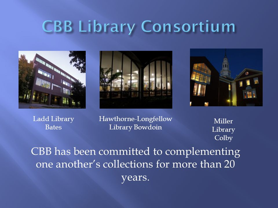 Ladd Library Bates Hawthorne-Longfellow Library Bowdoin Miller Library Colby CBB has been committed to complementing one another's collections for more than 20 years.
