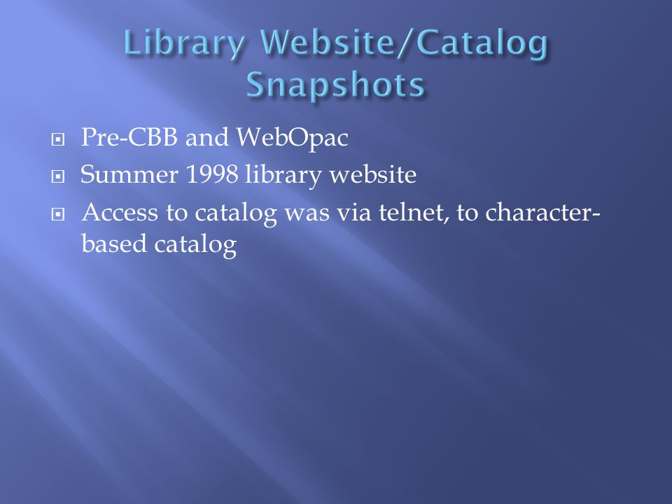  Pre-CBB and WebOpac  Summer 1998 library website  Access to catalog was via telnet, to character- based catalog