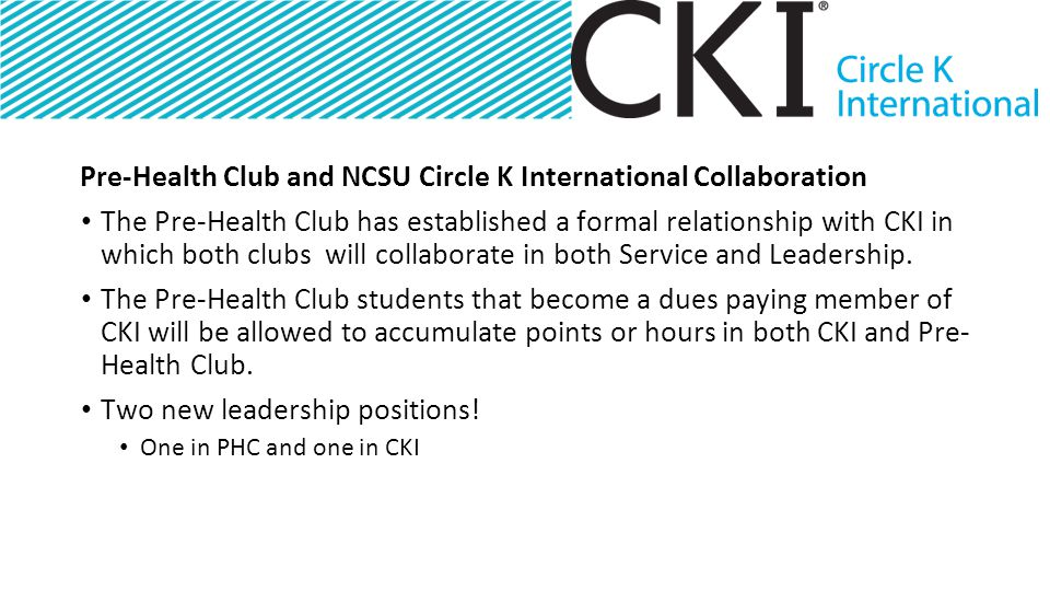 Pre-Health Club and NCSU Circle K International Collaboration The Pre-Health Club has established a formal relationship with CKI in which both clubs will collaborate in both Service and Leadership.