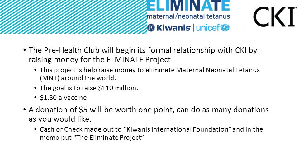 The Pre-Health Club will begin its formal relationship with CKI by raising money for the ELMINATE Project This project is help raise money to eliminate Maternal Neonatal Tetanus (MNT) around the world.