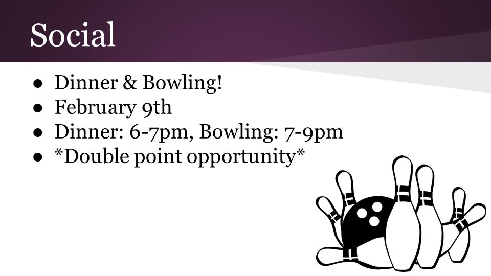 Social ●Dinner & Bowling! ●February 9th ●Dinner: 6-7pm, Bowling: 7-9pm ●*Double point opportunity*