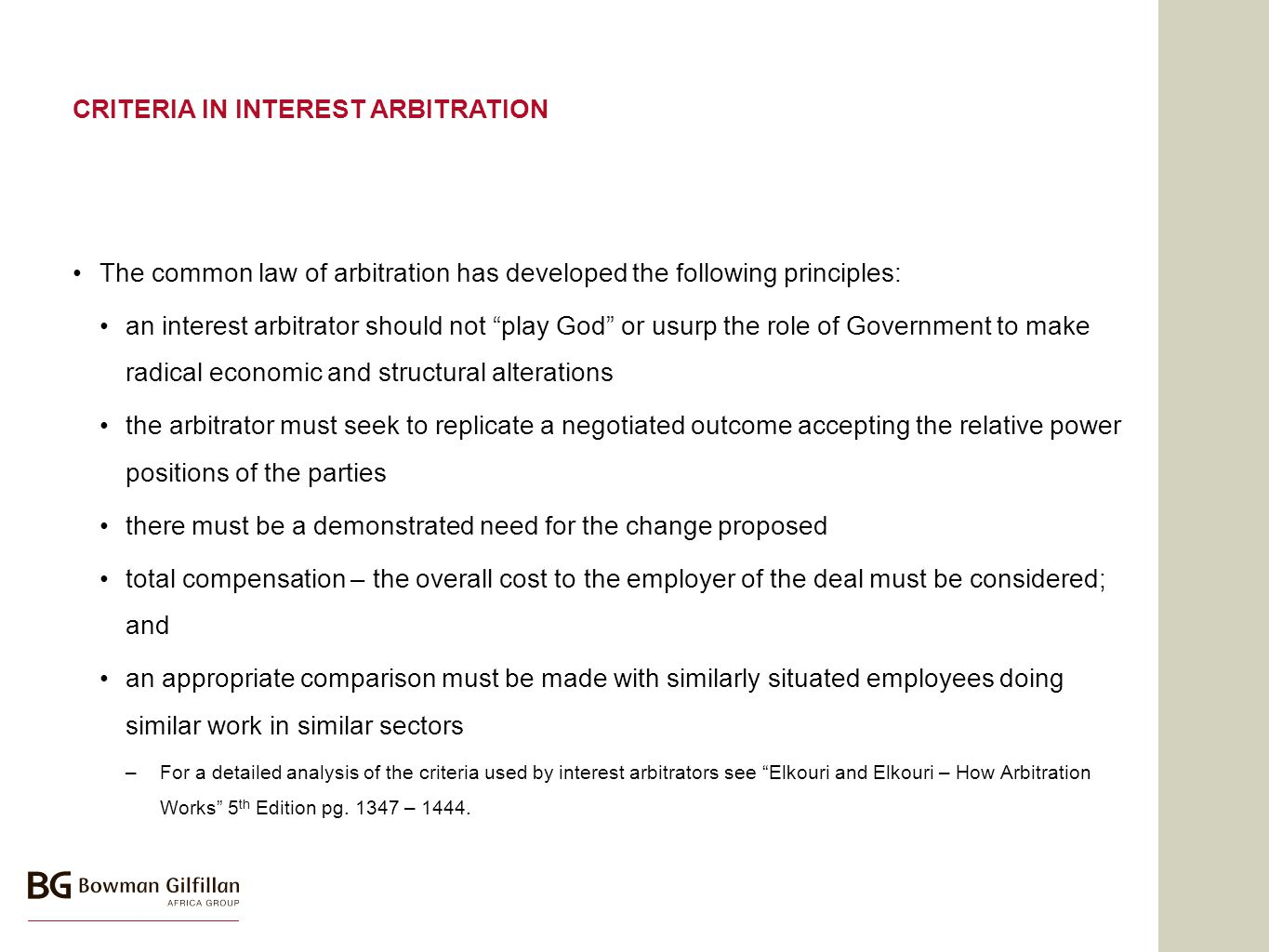 CRITERIA IN INTEREST ARBITRATION The common law of arbitration has developed the following principles: an interest arbitrator should not play God or usurp the role of Government to make radical economic and structural alterations the arbitrator must seek to replicate a negotiated outcome accepting the relative power positions of the parties there must be a demonstrated need for the change proposed total compensation – the overall cost to the employer of the deal must be considered; and an appropriate comparison must be made with similarly situated employees doing similar work in similar sectors –For a detailed analysis of the criteria used by interest arbitrators see Elkouri and Elkouri – How Arbitration Works 5 th Edition pg.