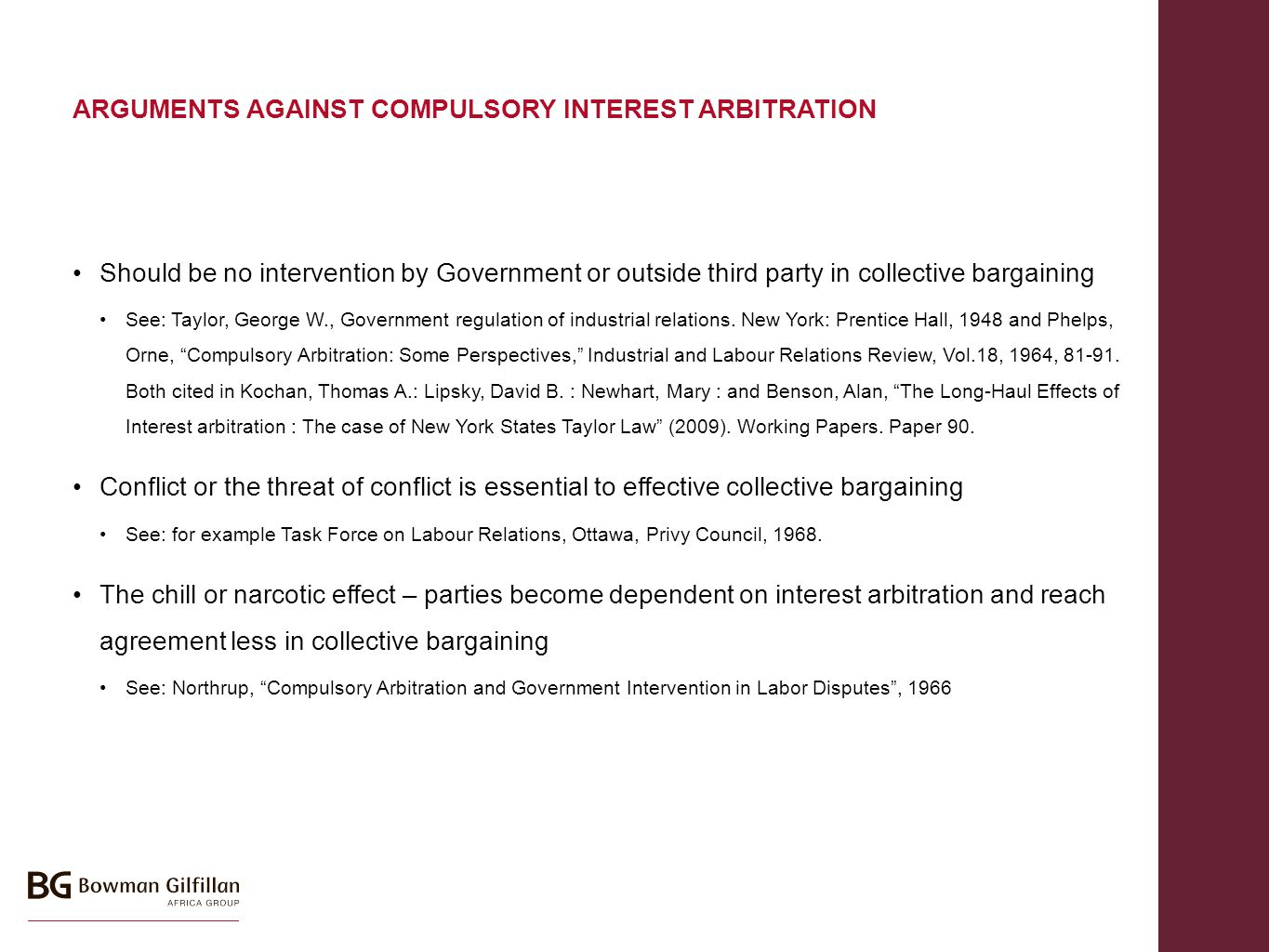 ARGUMENTS AGAINST COMPULSORY INTEREST ARBITRATION Should be no intervention by Government or outside third party in collective bargaining See: Taylor, George W., Government regulation of industrial relations.