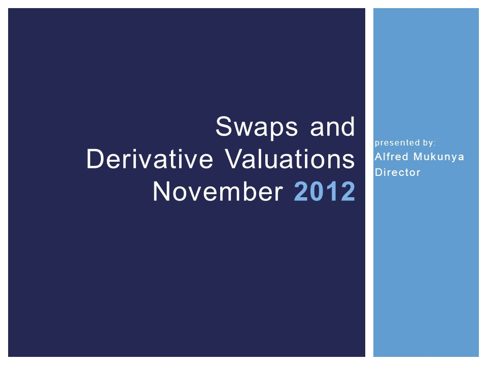 presented by: Alfred Mukunya Director Swaps and Derivative Valuations November 2012