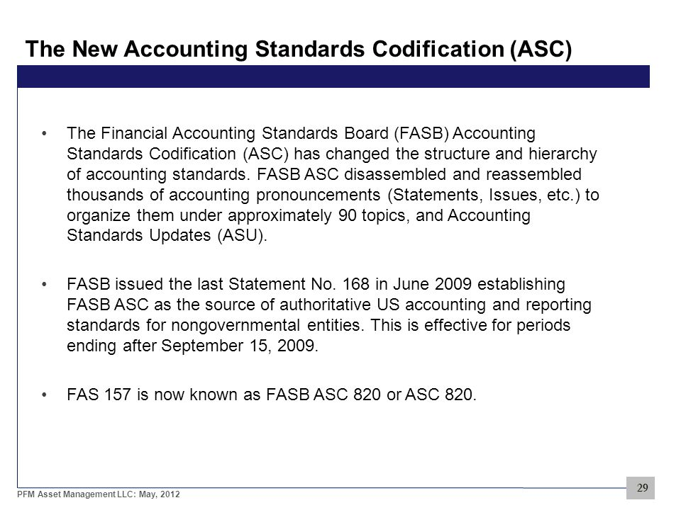 29 PFM Asset Management LLC: May, 2012 The New Accounting Standards Codification (ASC) The Financial Accounting Standards Board (FASB) Accounting Standards Codification (ASC) has changed the structure and hierarchy of accounting standards.