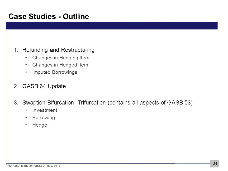 34 PFM Asset Management LLC: May, 2012 Case Studies - Outline 1.Refunding and Restructuring Changes in Hedging Item Changes in Hedged Item Imputed Borrowings 2.GASB 64 Update 3.Swaption Bifurcation -Trifurcation (contains all aspects of GASB 53) Investment Borrowing Hedge