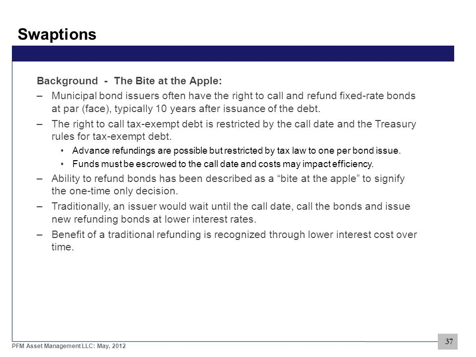 37 PFM Asset Management LLC: May, 2012 Swaptions Background - The Bite at the Apple: –Municipal bond issuers often have the right to call and refund fixed-rate bonds at par (face), typically 10 years after issuance of the debt.