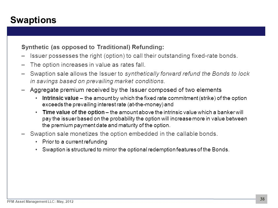 38 PFM Asset Management LLC: May, 2012 Swaptions Synthetic (as opposed to Traditional) Refunding: –Issuer possesses the right (option) to call their outstanding fixed-rate bonds.