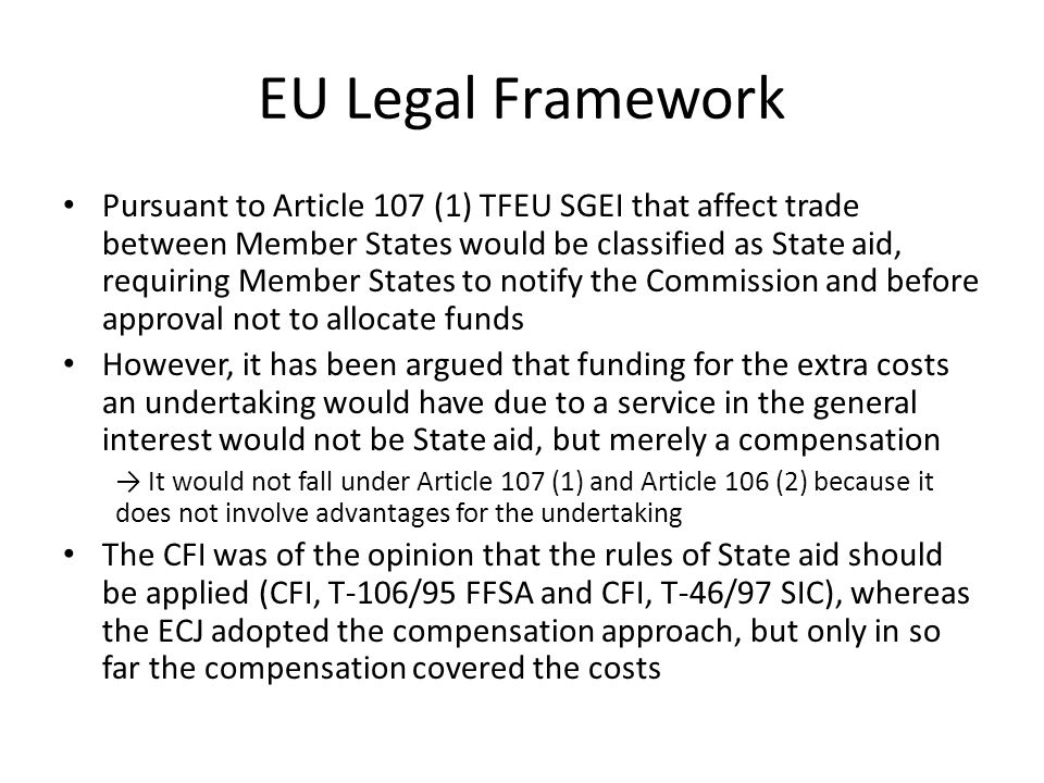 EU Legal Framework Pursuant to Article 107 (1) TFEU SGEI that affect trade between Member States would be classified as State aid, requiring Member States to notify the Commission and before approval not to allocate funds However, it has been argued that funding for the extra costs an undertaking would have due to a service in the general interest would not be State aid, but merely a compensation → It would not fall under Article 107 (1) and Article 106 (2) because it does not involve advantages for the undertaking The CFI was of the opinion that the rules of State aid should be applied (CFI, T-106/95 FFSA and CFI, T-46/97 SIC), whereas the ECJ adopted the compensation approach, but only in so far the compensation covered the costs