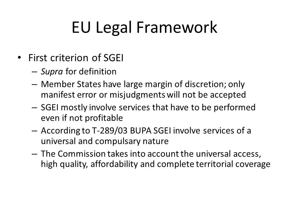 EU Legal Framework First criterion of SGEI – Supra for definition – Member States have large margin of discretion; only manifest error or misjudgments will not be accepted – SGEI mostly involve services that have to be performed even if not profitable – According to T-289/03 BUPA SGEI involve services of a universal and compulsary nature – The Commission takes into account the universal access, high quality, affordability and complete territorial coverage