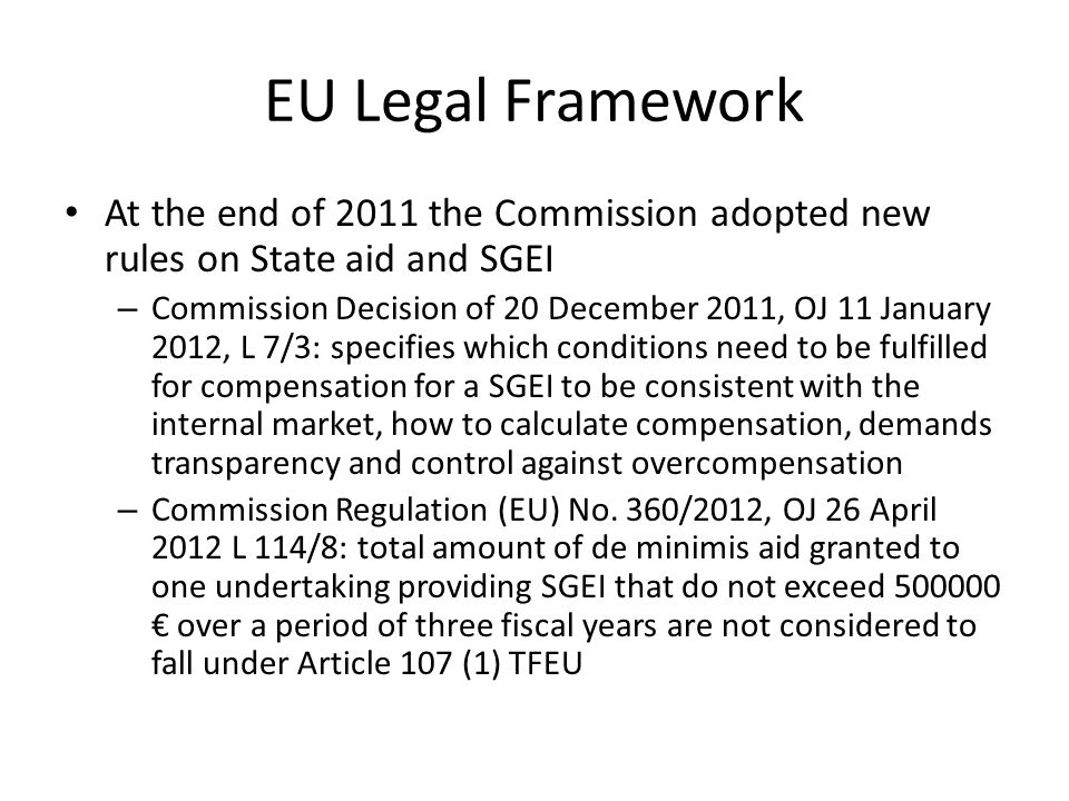 EU Legal Framework At the end of 2011 the Commission adopted new rules on State aid and SGEI – Commission Decision of 20 December 2011, OJ 11 January 2012, L 7/3: specifies which conditions need to be fulfilled for compensation for a SGEI to be consistent with the internal market, how to calculate compensation, demands transparency and control against overcompensation – Commission Regulation (EU) No.