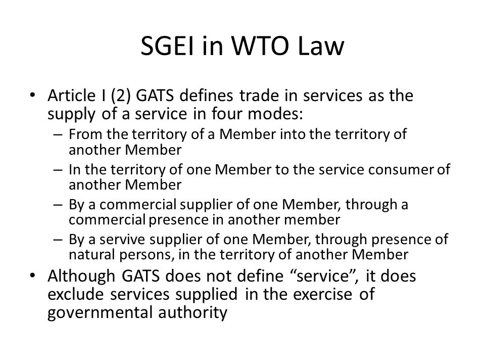 SGEI in WTO Law Article I (2) GATS defines trade in services as the supply of a service in four modes: – From the territory of a Member into the territory of another Member – In the territory of one Member to the service consumer of another Member – By a commercial supplier of one Member, through a commercial presence in another member – By a servive supplier of one Member, through presence of natural persons, in the territory of another Member Although GATS does not define service , it does exclude services supplied in the exercise of governmental authority