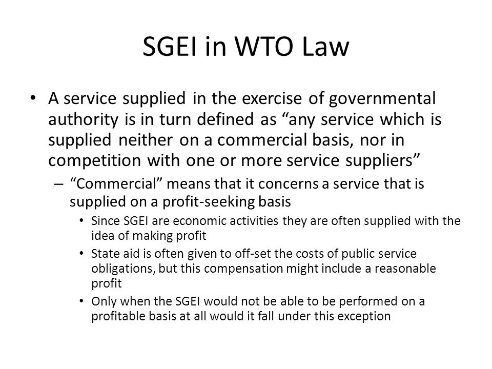 SGEI in WTO Law A service supplied in the exercise of governmental authority is in turn defined as any service which is supplied neither on a commercial basis, nor in competition with one or more service suppliers – Commercial means that it concerns a service that is supplied on a profit-seeking basis Since SGEI are economic activities they are often supplied with the idea of making profit State aid is often given to off-set the costs of public service obligations, but this compensation might include a reasonable profit Only when the SGEI would not be able to be performed on a profitable basis at all would it fall under this exception