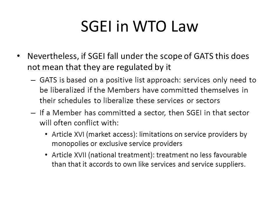 SGEI in WTO Law Nevertheless, if SGEI fall under the scope of GATS this does not mean that they are regulated by it – GATS is based on a positive list approach: services only need to be liberalized if the Members have committed themselves in their schedules to liberalize these services or sectors – If a Member has committed a sector, then SGEI in that sector will often conflict with: Article XVI (market access): limitations on service providers by monopolies or exclusive service providers Article XVII (national treatment): treatment no less favourable than that it accords to own like services and service suppliers.