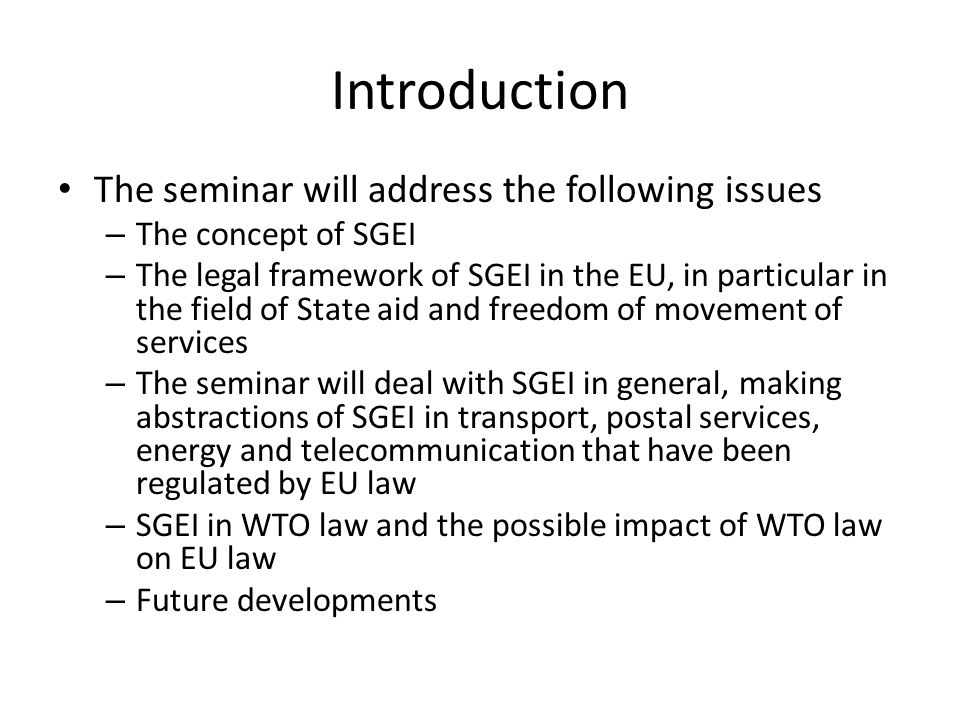 Introduction The seminar will address the following issues – The concept of SGEI – The legal framework of SGEI in the EU, in particular in the field of State aid and freedom of movement of services – The seminar will deal with SGEI in general, making abstractions of SGEI in transport, postal services, energy and telecommunication that have been regulated by EU law – SGEI in WTO law and the possible impact of WTO law on EU law – Future developments