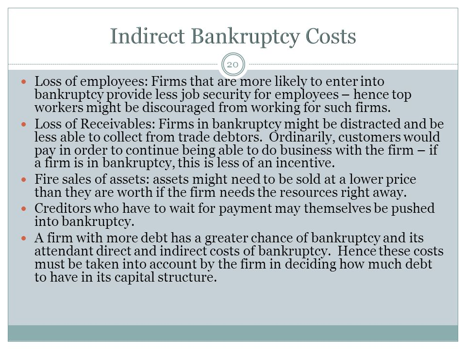 20 Loss of employees: Firms that are more likely to enter into bankruptcy provide less job security for employees – hence top workers might be discour