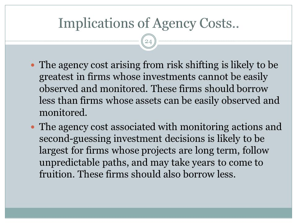 24 The agency cost arising from risk shifting is likely to be greatest in firms whose investments cannot be easily observed and monitored.
