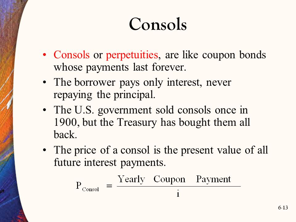 6-13 Consols Consols or perpetuities, are like coupon bonds whose payments last forever. The borrower pays only interest, never repaying the principal