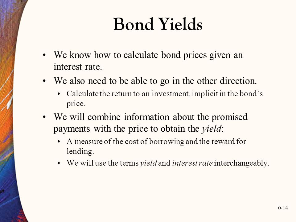 6-14 Bond Yields We know how to calculate bond prices given an interest rate. We also need to be able to go in the other direction. Calculate the retu