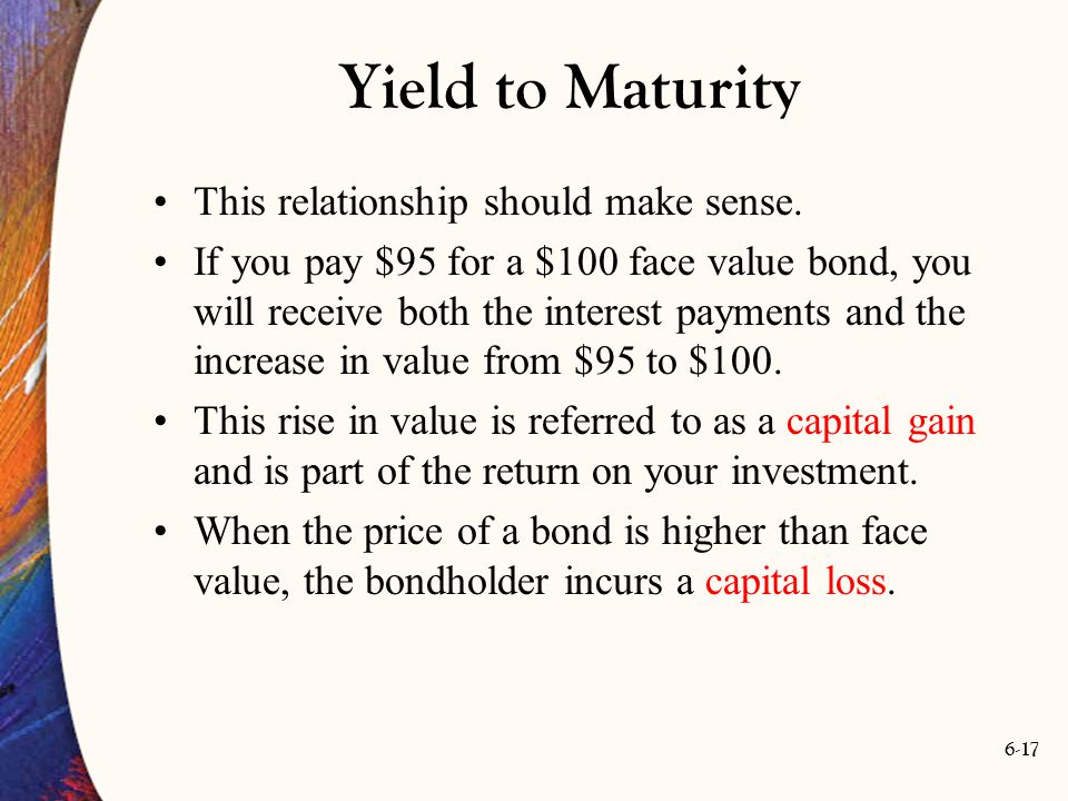 6-17 Yield to Maturity This relationship should make sense. If you pay $95 for a $100 face value bond, you will receive both the interest payments and