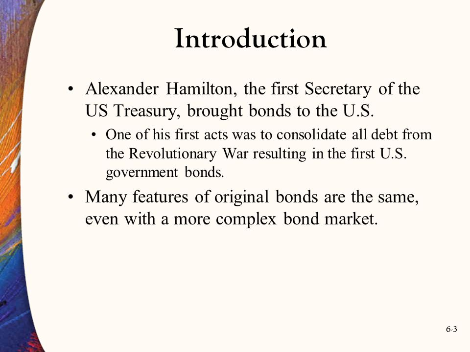 6-3 Introduction Alexander Hamilton, the first Secretary of the US Treasury, brought bonds to the U.S. One of his first acts was to consolidate all de